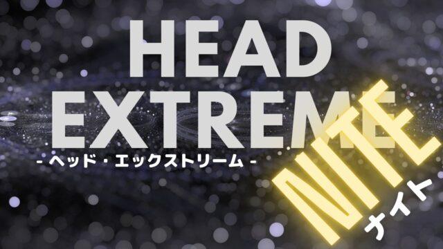 head extreme nite (ヘッド エクストリーム ナイト)